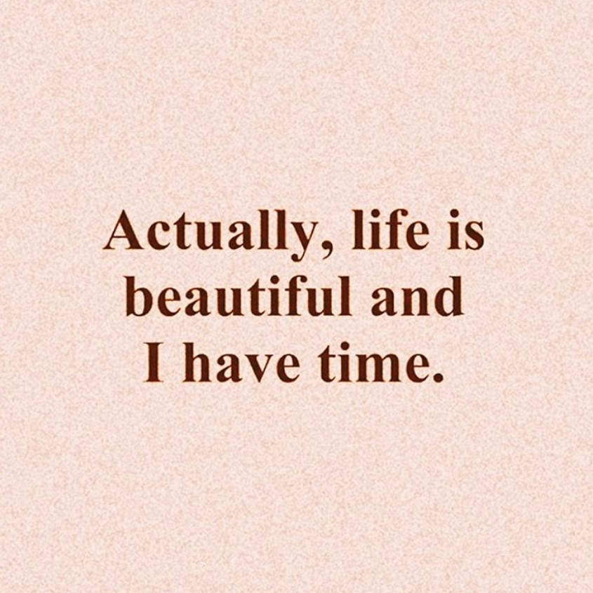 Actually, life is beautiful and I have time